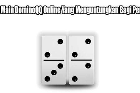 Cara Main DominoQQ Online Yang Menguntungkan Bagi Penjudi