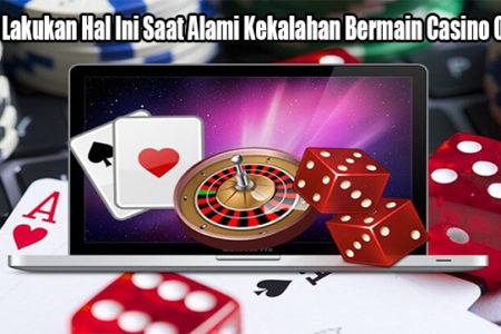 Wajib Lakukan Hal Ini Saat Alami Kekalahan Bermain Casino Online