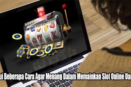 Ketahui Beberapa Cara Agar Menang Dalam Memainkan Slot Online Uang Asli