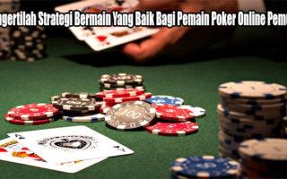 Mengertilah Strategi Bermain Yang Baik Bagi Pemain Poker Online Pemula