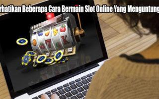Perhatikan Beberapa Cara Bermain Slot Online Yang Menguntungkan